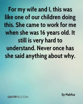 Sy Mahfuz  - For my wife and I, this was like one of our children doing this. She came to work for me when she was 16 years old. It still is very hard to understand. Never once has she said anything about why.