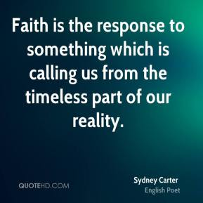 Faith is the response to something which is calling us from the timeless part of our reality.