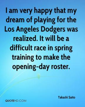 Takashi Saito  - I am very happy that my dream of playing for the Los Angeles Dodgers was realized. It will be a difficult race in spring training to make the opening-day roster.