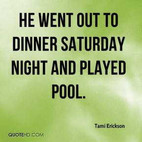 Tami Erickson  - He went out to dinner Saturday night and played pool.