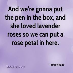 Tammy Kubo  - And we're gonna put the pen in the box, and she loved lavender roses so we can put a rose petal in here.