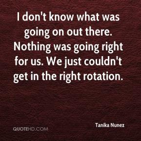 Tanika Nunez  - I don't know what was going on out there. Nothing was going right for us. We just couldn't get in the right rotation.