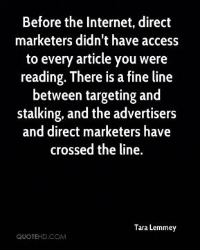Tara Lemmey  - Before the Internet, direct marketers didn't have access to every article you were reading. There is a fine line between targeting and stalking, and the advertisers and direct marketers have crossed the line.