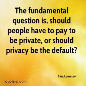 Tara Lemmey  - The fundamental question is, should people have to pay to be private, or should privacy be the default?