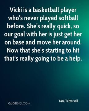 Tara Tattersall  - Vicki is a basketball player who's never played softball before. She's really quick, so our goal with her is just get her on base and move her around. Now that she's starting to hit that's really going to be a help.