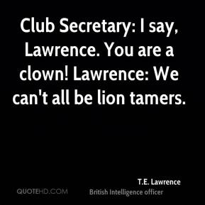 T.E. Lawrence  - Club Secretary: I say, Lawrence. You are a clown! Lawrence: We can't all be lion tamers.