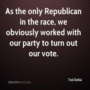 Ted Delisi  - As the only Republican in the race, we obviously worked with our party to turn out our vote.