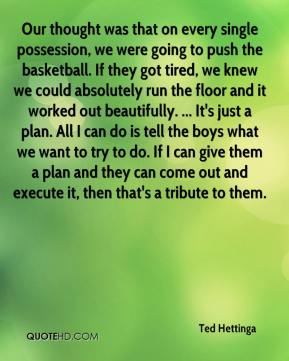 Ted Hettinga  - Our thought was that on every single possession, we were going to push the basketball. If they got tired, we knew we could absolutely run the floor and it worked out beautifully. ... It's just a plan. All I can do is tell the boys what we want to try to do. If I can give them a plan and they can come out and execute it, then that's a tribute to them.