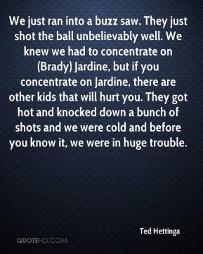 We just ran into a buzz saw. They just shot the ball unbelievably well. We knew we had to concentrate on (Brady) Jardine, but if you concentrate on Jardine, there are other kids that will hurt you. They got hot and knocked down a bunch of shots and we were cold and before you know it, we were in huge trouble.