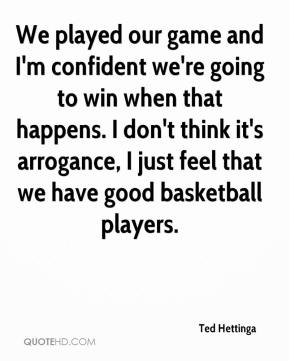 Ted Hettinga  - We played our game and I'm confident we're going to win when that happens. I don't think it's arrogance, I just feel that we have good basketball players.