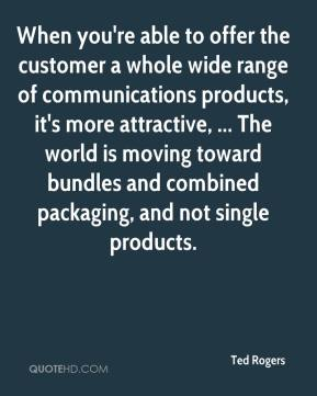 Ted Rogers  - When you're able to offer the customer a whole wide range of communications products, it's more attractive, ... The world is moving toward bundles and combined packaging, and not single products.