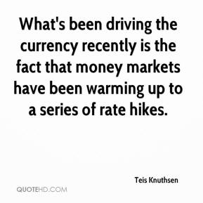 Teis Knuthsen  - What's been driving the currency recently is the fact that money markets have been warming up to a series of rate hikes.