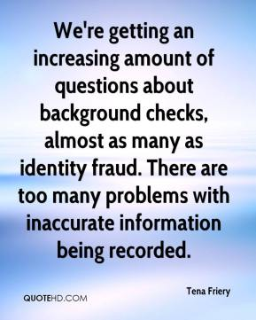 Tena Friery  - We're getting an increasing amount of questions about background checks, almost as many as identity fraud. There are too many problems with inaccurate information being recorded.