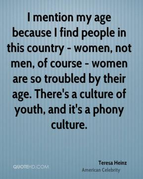 Teresa Heinz - I mention my age because I find people in this country - women, not men, of course - women are so troubled by their age. There's a culture of youth, and it's a phony culture.