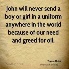 John will never send a boy or girl in a uniform anywhere in the world because of our need and greed for oil.