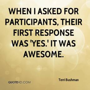 Terri Bushman  - When I asked for participants, their first response was 'yes.' It was awesome.