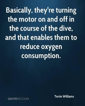 Terrie Williams  - Basically, they're turning the motor on and off in the course of the dive, and that enables them to reduce oxygen consumption.