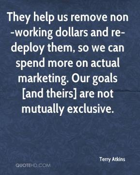 Terry Atkins  - They help us remove non-working dollars and re-deploy them, so we can spend more on actual marketing. Our goals [and theirs] are not mutually exclusive.