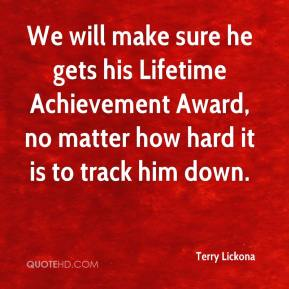 Terry Lickona  - We will make sure he gets his Lifetime Achievement Award, no matter how hard it is to track him down.