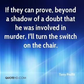 Terry Proffit  - If they can prove, beyond a shadow of a doubt that he was involved in murder, I'll turn the switch on the chair.
