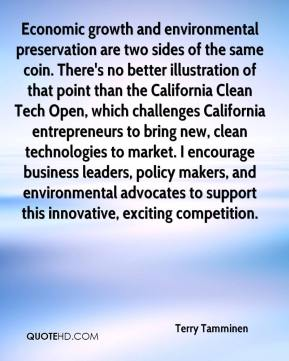 Terry Tamminen  - Economic growth and environmental preservation are two sides of the same coin. There's no better illustration of that point than the California Clean Tech Open, which challenges California entrepreneurs to bring new, clean technologies to market. I encourage business leaders, policy makers, and environmental advocates to support this innovative, exciting competition.