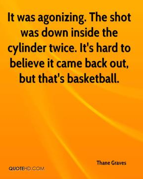 Thane Graves  - It was agonizing. The shot was down inside the cylinder twice. It's hard to believe it came back out, but that's basketball.