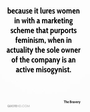 The Bravery  - because it lures women in with a marketing scheme that purports feminism, when in actuality the sole owner of the company is an active misogynist.