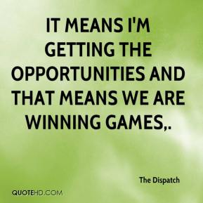 The Dispatch  - It means I'm getting the opportunities and that means we are winning games.