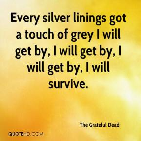 The Grateful Dead  - Every silver linings got a touch of grey I will get by, I will get by, I will get by, I will survive.