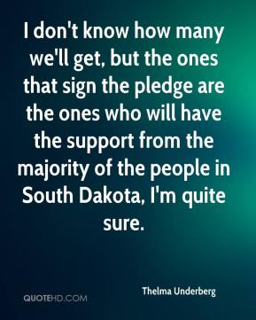 Thelma Underberg  - I don't know how many we'll get, but the ones that sign the pledge are the ones who will have the support from the majority of the people in South Dakota, I'm quite sure.