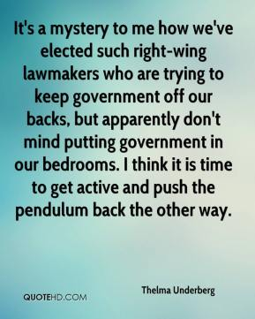 Thelma Underberg  - It's a mystery to me how we've elected such right-wing lawmakers who are trying to keep government off our backs, but apparently don't mind putting government in our bedrooms. I think it is time to get active and push the pendulum back the other way.