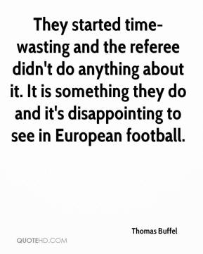 Thomas Buffel  - They started time-wasting and the referee didn't do anything about it. It is something they do and it's disappointing to see in European football.
