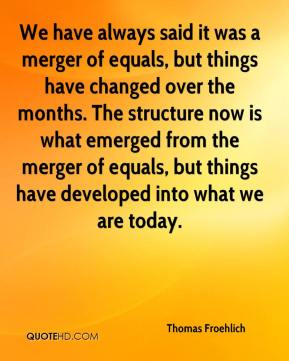 Thomas Froehlich  - We have always said it was a merger of equals, but things have changed over the months. The structure now is what emerged from the merger of equals, but things have developed into what we are today.