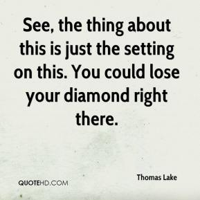Thomas Lake  - See, the thing about this is just the setting on this. You could lose your diamond right there.