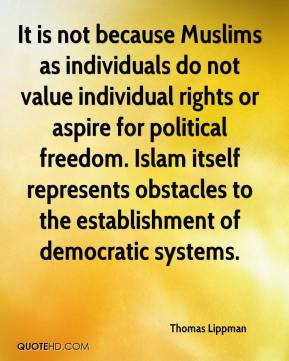 Thomas Lippman  - It is not because Muslims as individuals do not value individual rights or aspire for political freedom. Islam itself represents obstacles to the establishment of democratic systems.