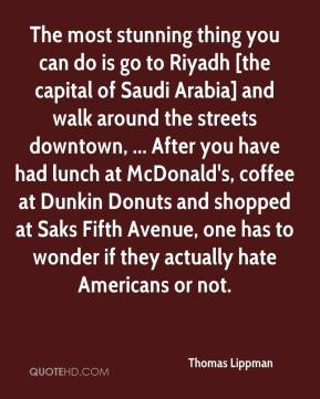 Thomas Lippman  - The most stunning thing you can do is go to Riyadh [the capital of Saudi Arabia] and walk around the streets downtown, ... After you have had lunch at McDonald's, coffee at Dunkin Donuts and shopped at Saks Fifth Avenue, one has to wonder if they actually hate Americans or not.