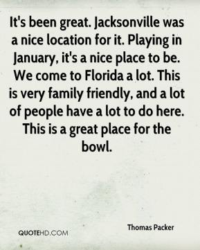 Thomas Packer  - It's been great. Jacksonville was a nice location for it. Playing in January, it's a nice place to be. We come to Florida a lot. This is very family friendly, and a lot of people have a lot to do here. This is a great place for the bowl.