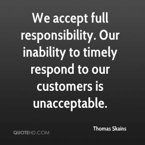 Thomas Skains  - We accept full responsibility. Our inability to timely respond to our customers is unacceptable.