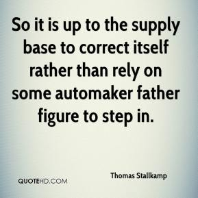 Thomas Stallkamp  - So it is up to the supply base to correct itself rather than rely on some automaker father figure to step in.