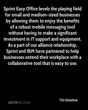 Tim Donahue  - Sprint Easy Office levels the playing field for small and medium-sized businesses by allowing them to enjoy the benefits of a robust mobile messaging tool without having to make a significant investment in IT support and equipment. As a part of our alliance relationship, Sprint and IBM have partnered to help businesses extend their workplace with a collaborative tool that is easy to use.