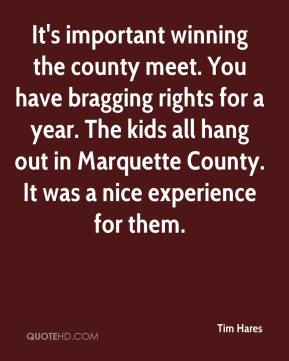 Tim Hares  - It's important winning the county meet. You have bragging rights for a year. The kids all hang out in Marquette County. It was a nice experience for them.