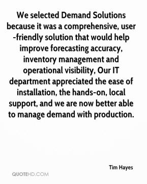 Tim Hayes  - We selected Demand Solutions because it was a comprehensive, user-friendly solution that would help improve forecasting accuracy, inventory management and operational visibility, Our IT department appreciated the ease of installation, the hands-on, local support, and we are now better able to manage demand with production.