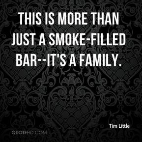 Tim Little  - This is more than just a smoke-filled bar--it's a family.