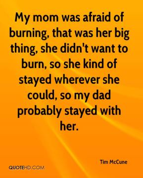 Tim McCune  - My mom was afraid of burning, that was her big thing, she didn't want to burn, so she kind of stayed wherever she could, so my dad probably stayed with her.