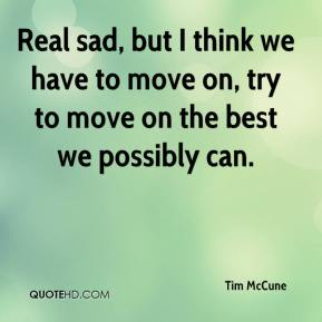Tim McCune  - Real sad, but I think we have to move on, try to move on the best we possibly can.
