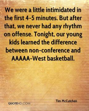Tim McCutchen  - We were a little intimidated in the first 4-5 minutes. But after that, we never had any rhythm on offense. Tonight, our young kids learned the difference between non-conference and AAAAA-West basketball.