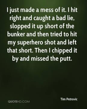 Tim Petrovic  - I just made a mess of it. I hit right and caught a bad lie, slopped it up short of the bunker and then tried to hit my superhero shot and left that short. Then I chipped it by and missed the putt.