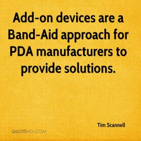 Tim Scannell  - Add-on devices are a Band-Aid approach for PDA manufacturers to provide solutions.
