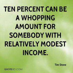 Tim Stone  - Ten percent can be a whopping amount for somebody with relatively modest income.