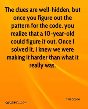 Tim Stone  - The clues are well-hidden, but once you figure out the pattern for the code, you realize that a 10-year-old could figure it out. Once I solved it, I knew we were making it harder than what it really was.